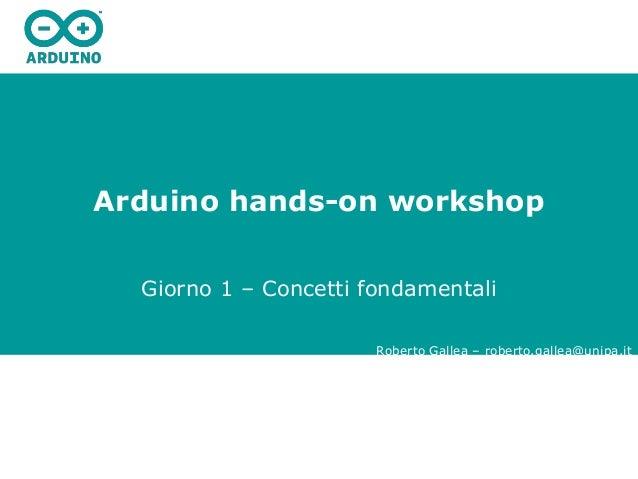 Arduino hands-on workshop Giorno 1 – Concetti fondamentali Roberto Gallea – roberto.gallea@unipa.it