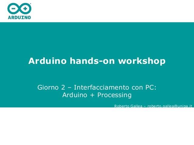 Arduino hands-on workshop Giorno 2 – Interfacciamento con PC: Arduino + Processing Roberto Gallea – roberto.gallea@unipa.it
