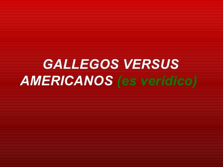 GALLEGOS VERSUS AMERICANOS  (es verídico)