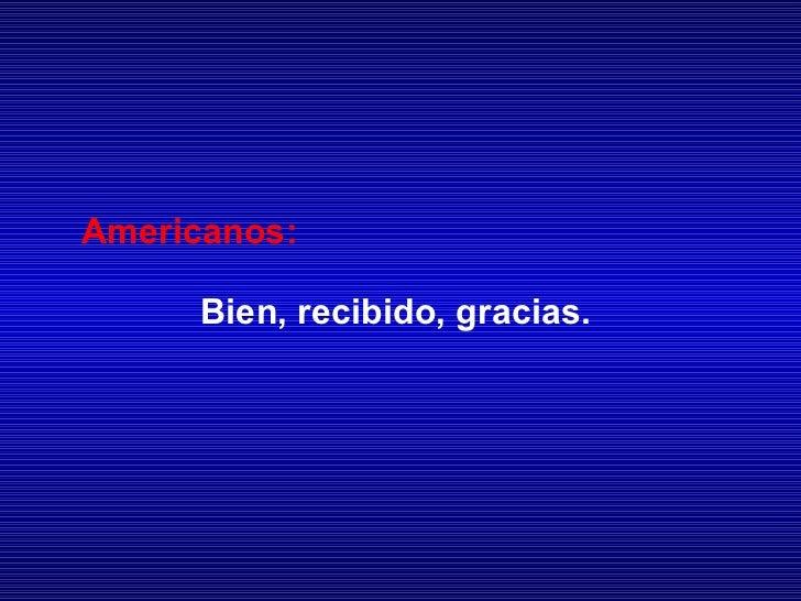 Americanos: Bien, recibido, gracias.