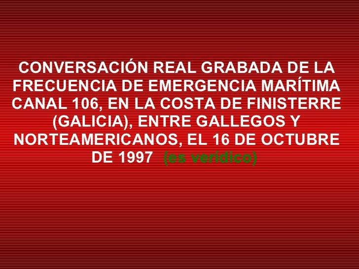 CONVERSACIÓN REAL GRABADA DE LA FRECUENCIA DE EMERGENCIA MARÍTIMA CANAL 106, EN LA COSTA DE FINISTERRE (GALICIA), ENTRE GA...