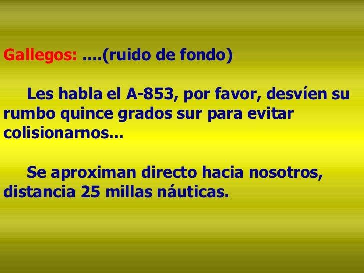 Gallegos:  ....(ruido de fondo)  Les habla el A-853, por favor, desvíen su rumbo quince grados sur para evitar colisionarn...