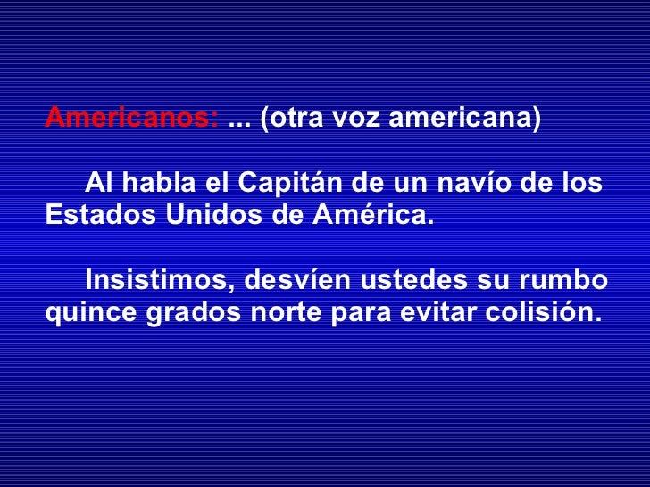 Americanos:   ... ( otra voz americana) Al habla el Capitán de un navío de los Estados Unidos de América. Insistimos, desv...
