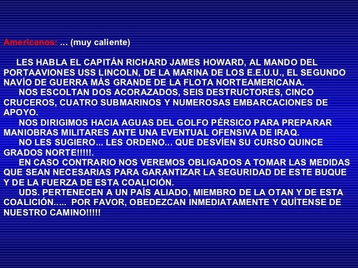 Americanos:   ... (muy caliente) LES HABLA EL CAPITÁN RICHARD JAMES HOWARD, AL MANDO DEL PORTAAVIONES USS LINCOLN, DE LA M...