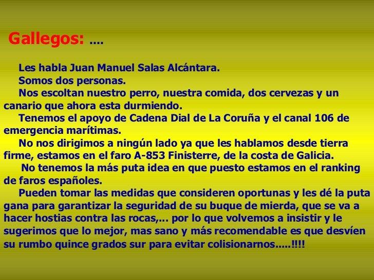 Gallegos:  .... Les habla Juan Manuel Salas Alcántara. Somos dos personas. Nos escoltan nuestro perro, nuestra comida, dos...