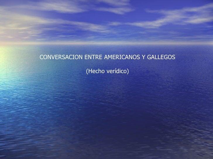 CONVERSACION ENTRE AMERICANOS Y GALLEGOS (Hecho ver í dico)