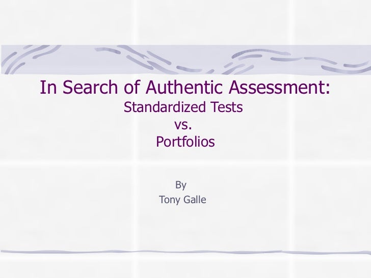 In Search of Authentic Assessment:         Standardized Tests                 vs.              Portfolios                 ...