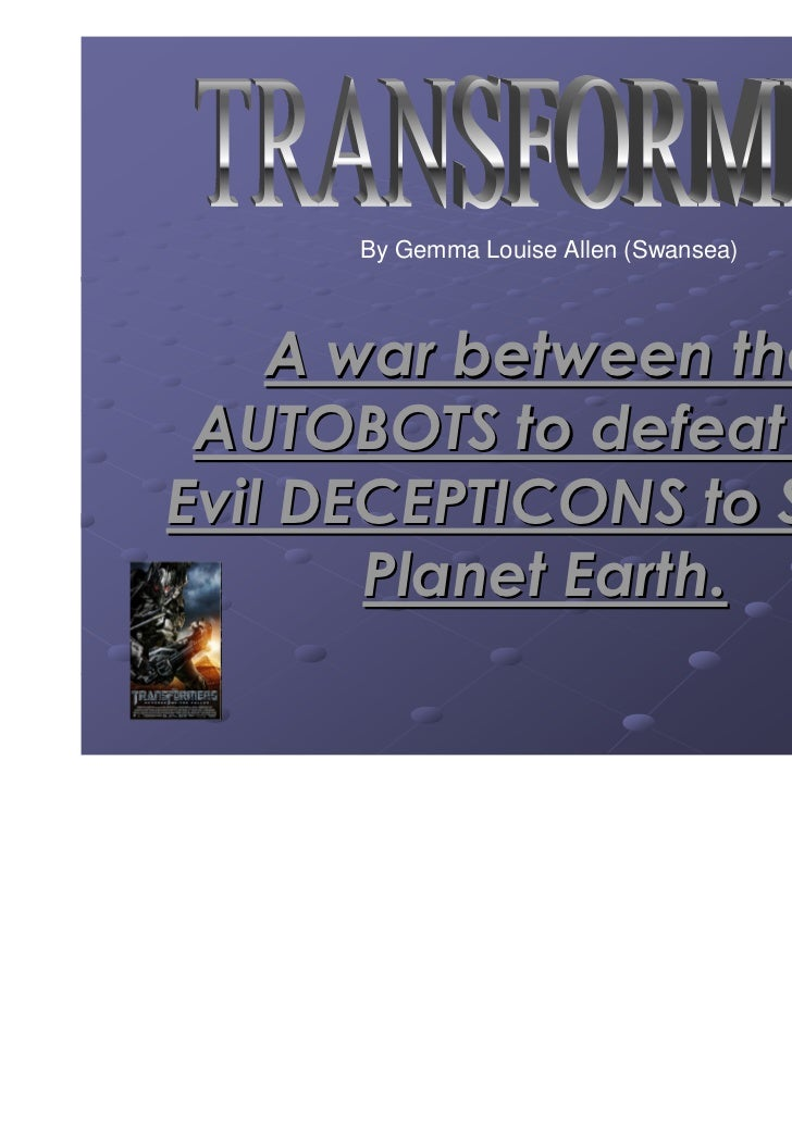 By Gemma Louise Allen (Swansea)    A war between the AUTOBOTS to defeat theEvil DECEPTICONS to Save       Planet Earth.