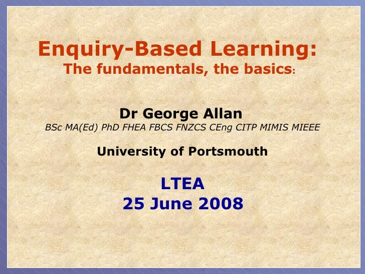 Enquiry-Based Learning:  The fundamentals, the basics :   Dr George Allan   BSc MA(Ed) PhD FHEA FBCS FNZCS CEng CITP MIMIS...