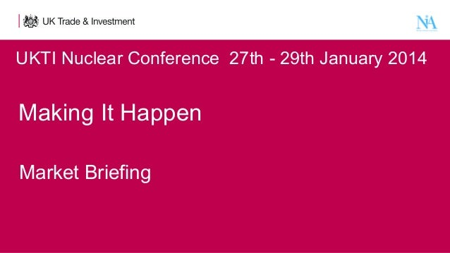 UKTI Nuclear Conference  27th - 29th January 2014  Making It Happen    Market Briefing
