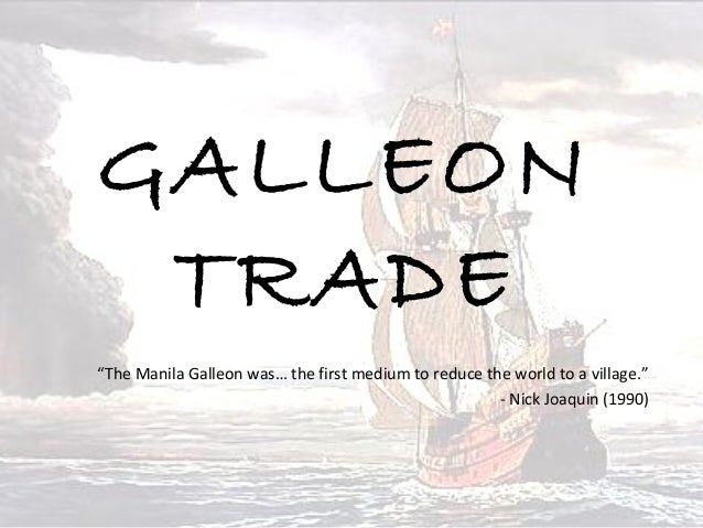 """GALLEON TRADE """"The Manila Galleon was… the first medium to reduce the world to a village."""" - Nick Joaquin (1990)"""