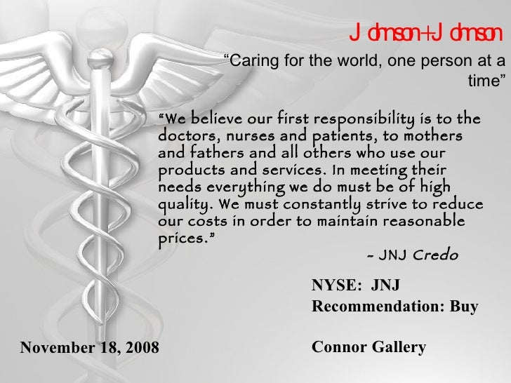 "Johnson + Johnson NYSE:  JNJ Recommendation: Buy Connor Gallery <ul><li>"" We believe our first responsibility is to the do..."