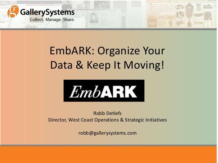 EmbARK: Organize YourData & Keep It Moving!                    Robb DetlefsDirector, West Coast Operations & Strategic Ini...