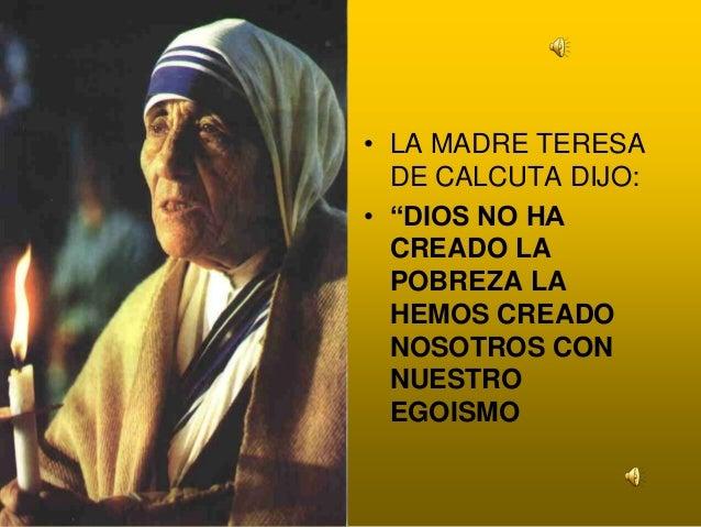"""• LA MADRE TERESA DE CALCUTA DIJO: • """"DIOS NO HA CREADO LA POBREZA LA HEMOS CREADO NOSOTROS CON NUESTRO EGOISMO"""