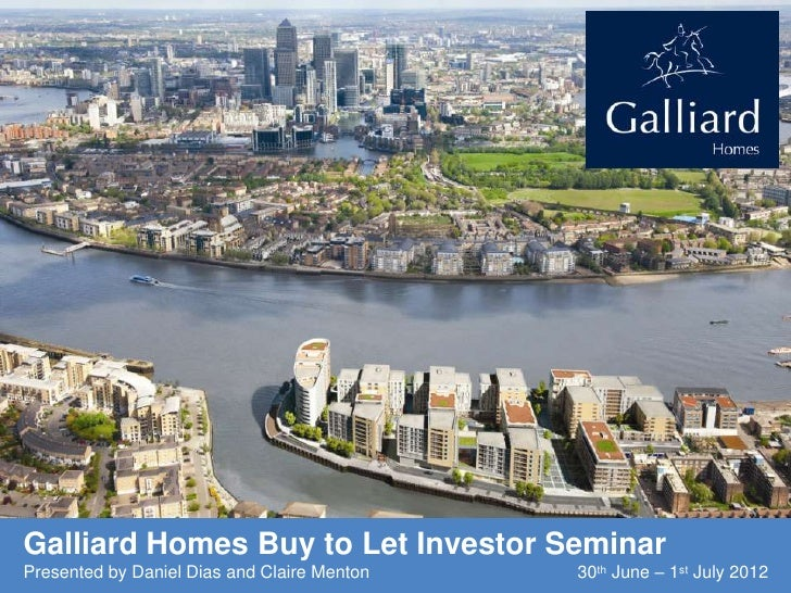 Galliard Homes Buy to Let Investor SeminarPresented by Daniel Dias and Claire Menton   30th June – 1st July 2012