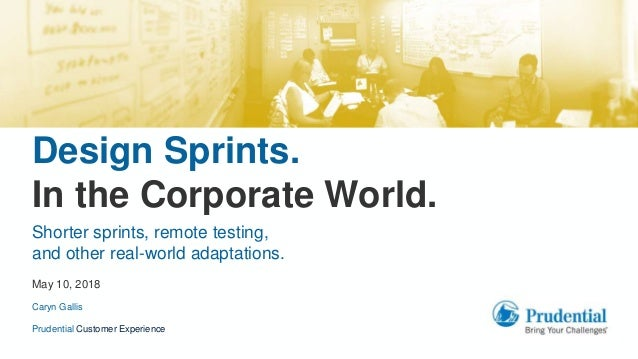 Design Sprints. In the Corporate World. Prudential Customer Experience May 10, 2018 Shorter sprints, remote testing, and o...