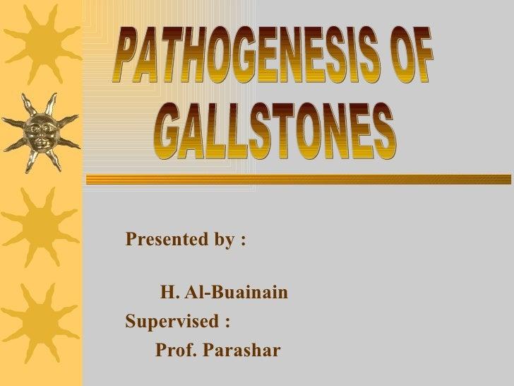 Presented by :  H. Al-Buainain Supervised : Prof. Parashar PATHOGENESIS OF  GALLSTONES