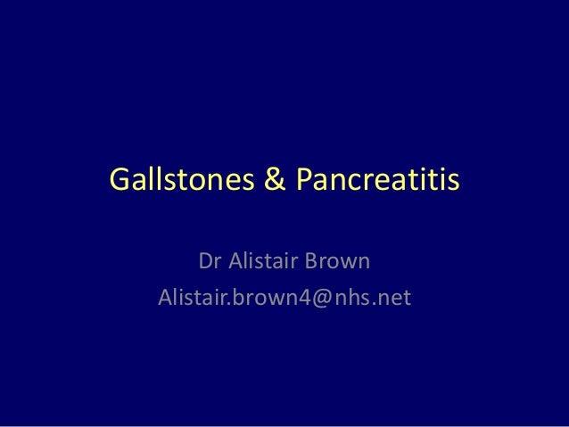 Gallstones & Pancreatitis Dr Alistair Brown Alistair.brown4@nhs.net