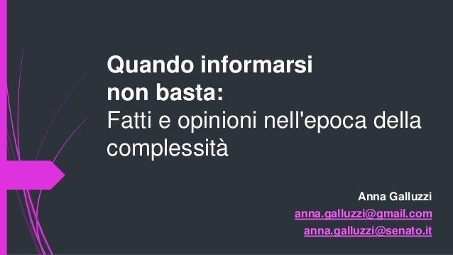 Quando informarsi non basta: Fatti e opinioni nell'epoca della complessità Anna Galluzzi anna.galluzzi@gmail.com anna.gall...