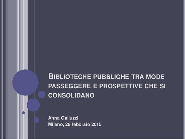 BIBLIOTECHE PUBBLICHE TRA MODE PASSEGGERE E PROSPETTIVE CHE SI CONSOLIDANO Anna Galluzzi Milano, 28 febbraio 2015