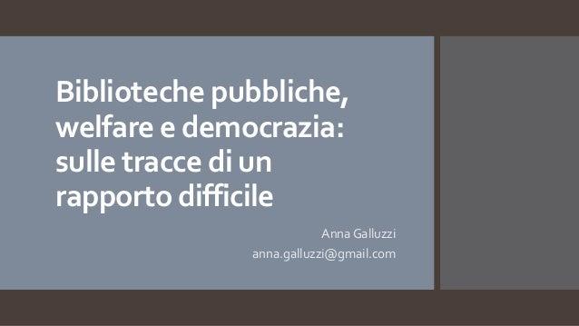 Biblioteche pubbliche, welfare e democrazia: sulle tracce di un rapporto difficile Anna Galluzzi anna.galluzzi@gmail.com