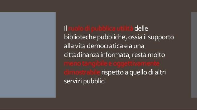 Ilruolodipubblicautilitàdelle bibliotechepubbliche,ossiailsupporto allavitademocraticaeauna cittadinanzainformata,restamol...
