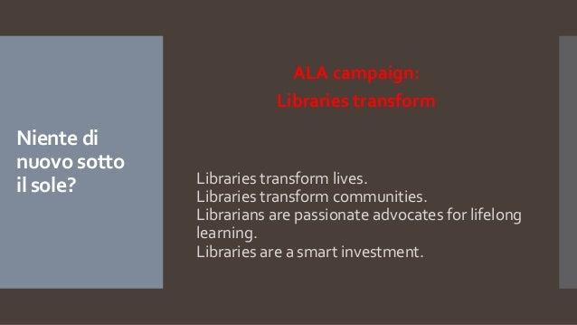 Niente di nuovo sotto il sole? ALA campaign: Libraries transform Libraries transform lives. Libraries transform communitie...