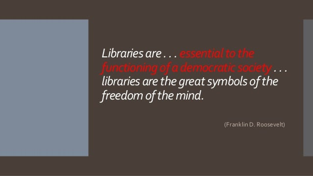 Librariesare. .. essentialtothe functioningof ademocraticsociety.. . librariesarethegreatsymbolsof the freedomof themind. ...