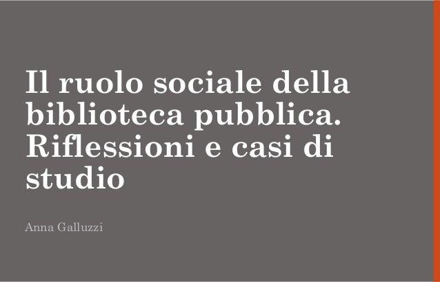 Il ruolo sociale della biblioteca pubblica. Riflessioni e casi di studio Anna Galluzzi