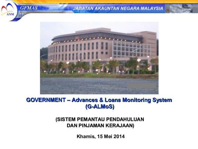 GOVERNMENT – Advances & Loans Monitoring SystemGOVERNMENT – Advances & Loans Monitoring System (G-ALMoS)(G-ALMoS) (SISTEM ...