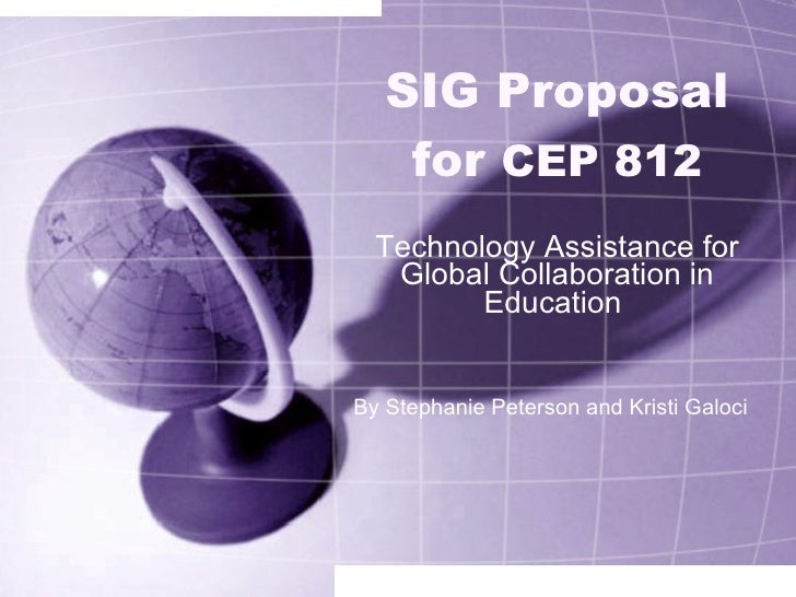 SIG Proposal for  CEP 812 Technology Assistance for Global Collaboration in Education  By Stephanie Peterson and Kristi Ga...