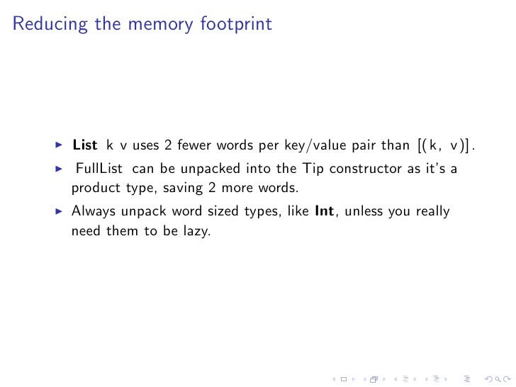 Reducing the memory footprint      List k v uses 2 fewer words per key/value pair than [( k, v )] .       FullList can be ...