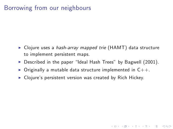 Borrowing from our neighbours      Clojure uses a hash-array mapped trie (HAMT) data structure      to implement persisten...