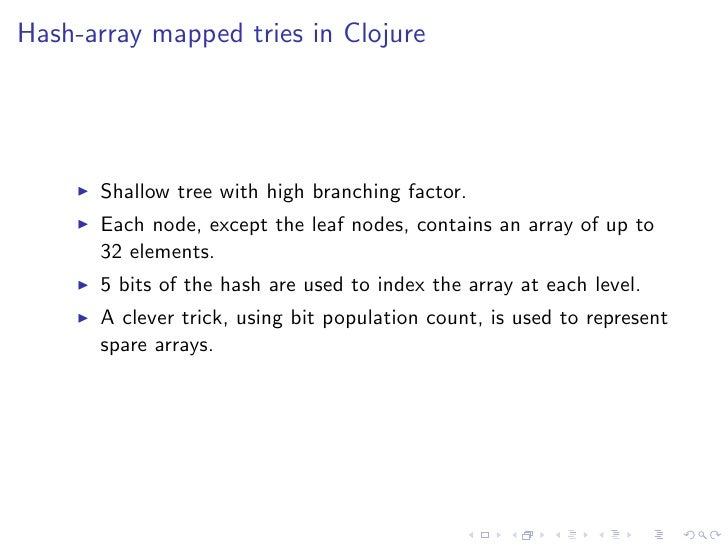 Hash-array mapped tries in Clojure      Shallow tree with high branching factor.      Each node, except the leaf nodes, co...