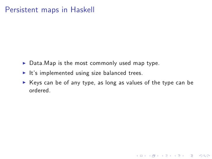 Persistent maps in Haskell       Data.Map is the most commonly used map type.       It's implemented using size balanced t...