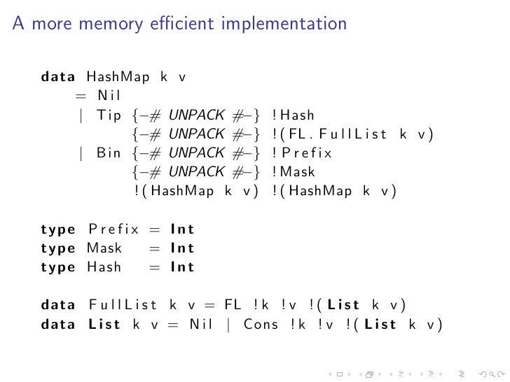 A more memory efficient implementation   data HashMap k v       = Nil       | Tip {−# UNPACK #−}        ! Hash             {...