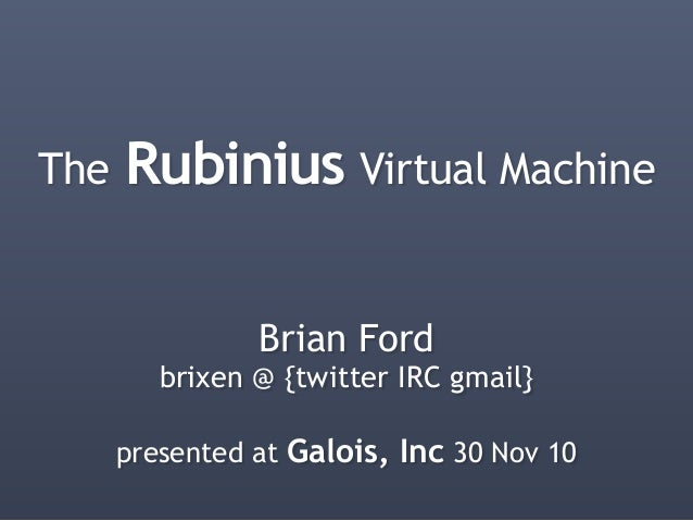 The Rubinius Virtual Machine Brian Ford brixen @ {twitter IRC gmail} presented at Galois, Inc 30 Nov 10
