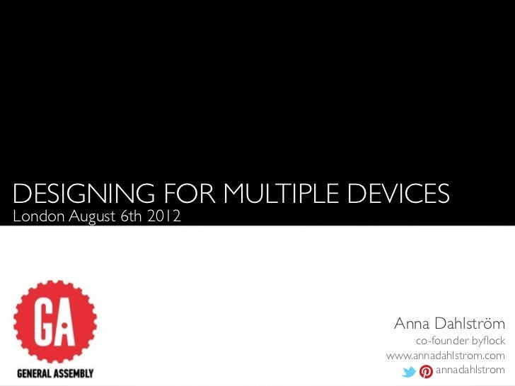DESIGNING FOR MULTIPLE DEVICESLondon August 6th 2012                          Anna Dahlström                              ...