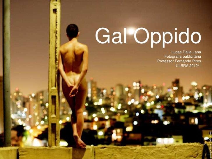 Gal Oppido   Lucas Dalla Lana         Fotografia publicitária     Professor Fernando Pires               ULBRA 2012/1