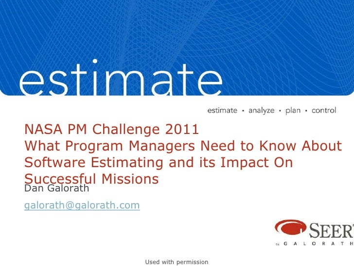 NASA PM Challenge 2011What Program Managers Need to Know AboutSoftware Estimating and its Impact OnSuccessful MissionsDan ...