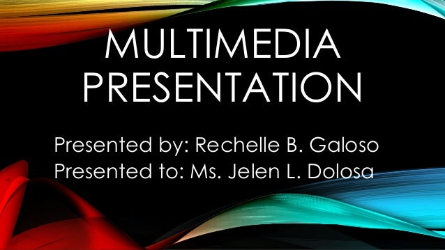 MULTIMEDIA PRESENTATION Presented by: Rechelle B. Galoso Presented to: Ms. Jelen L. Dolosa