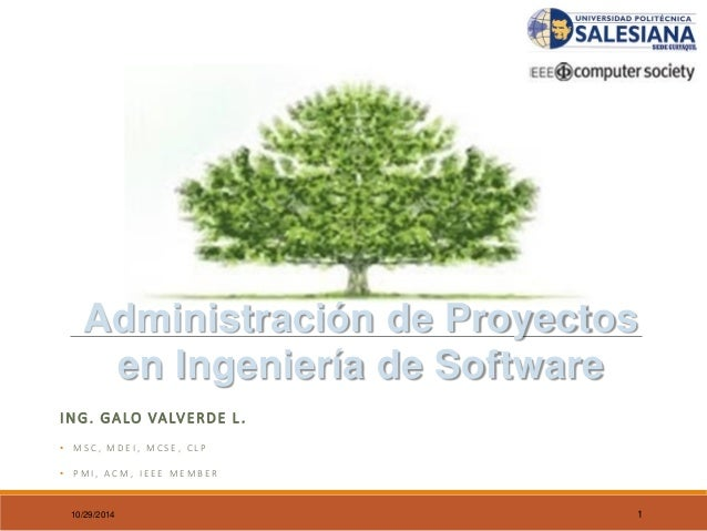 ING. GALO VALVERDE L.  •MSC, MDEI, MCSE, CLP  •PMI, ACM, IEEE MEMBER  10/29/2014 1  Administración de Proyectosen Ingenier...