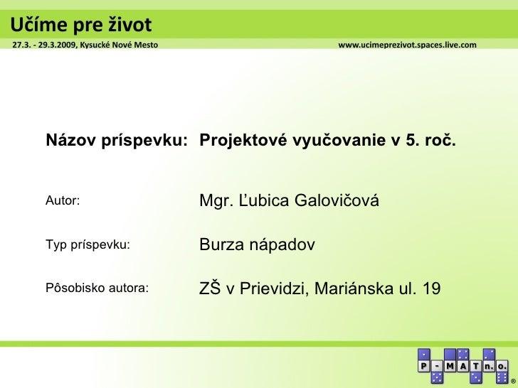 Názov príspevku: Projektové vyučovanie v 5. roč.Autor:              Mgr. Ľubica GalovičováTyp príspevku:      Burza nápado...