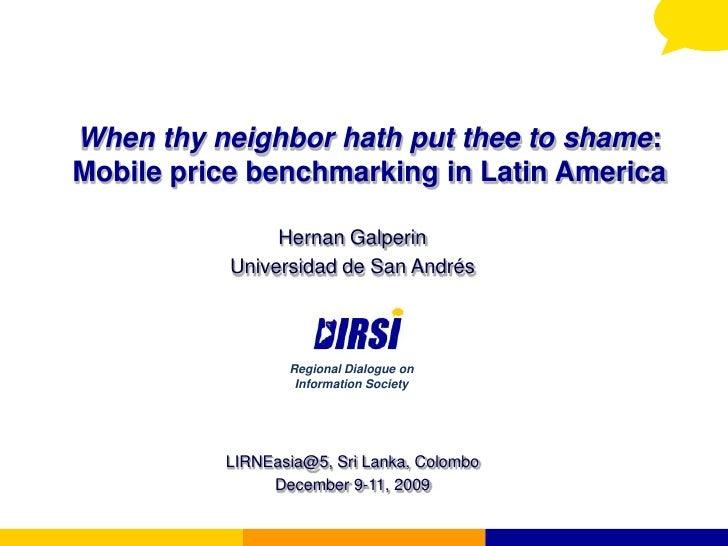 When thy neighbor hath put thee to shame: Mobile price benchmarking in Latin America<br />Hernan Galperin<br />Universidad...