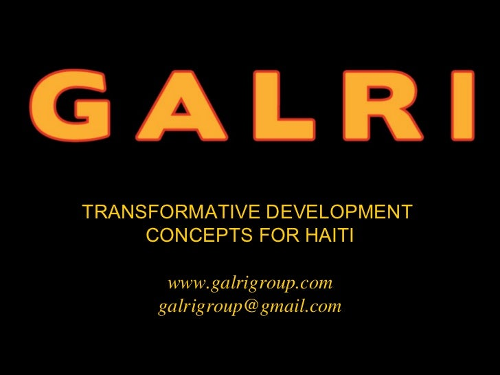 TRANSFORMATIVE DEVELOPMENT     CONCEPTS FOR HAITI      www.galrigroup.com     galrigroup@gmail.com