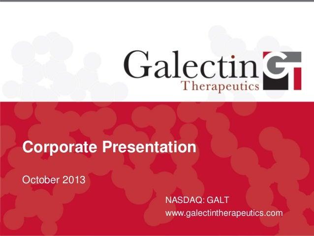 Corporate Presentation October 2013 NASDAQ: GALT www.galectintherapeutics.com