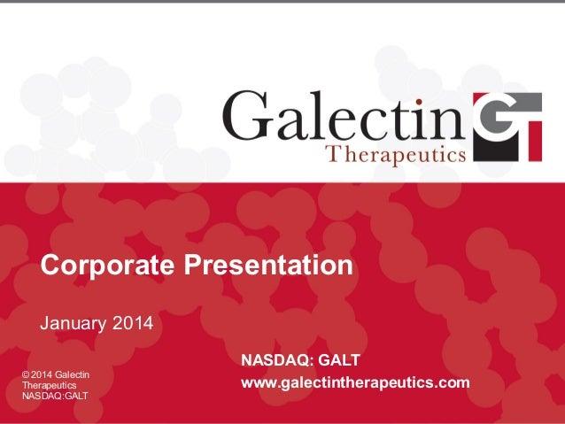 Corporate Presentation January 2014 © 2014 Galectin Therapeutics NASDAQ:GALT  NASDAQ: GALT www.galectintherapeutics.com