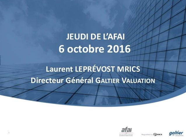 JEUDI DE L'AFAI 6 octobre 2016 Laurent LEPRÉVOST MRICS Directeur Général GALTIER VALUATION 1