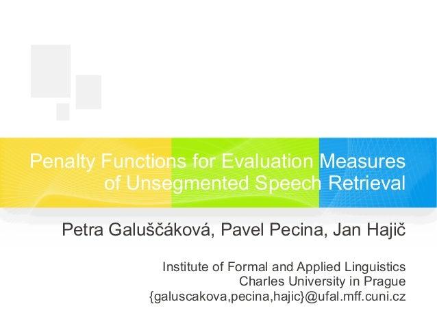 Penalty Functions for Evaluation Measures of Unsegmented Speech Retrieval Petra Galuščáková, Pavel Pecina, Jan Hajič Insti...