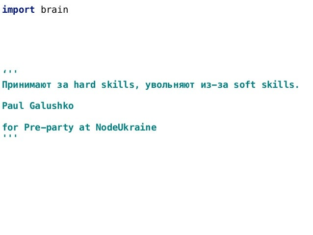 import brain ''' Принимают за hard skills, увольняют из-за soft skills. Paul Galushko for Pre-party at NodeUkraine '''